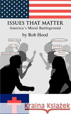 Issues That Matter: America's Moral Battleground Rob Hood 9780595356676