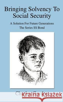 Bringing Solvency To Social Security : A Solution For Future GenerationsThe Series SS Bond Charles Gordon 9780595356744