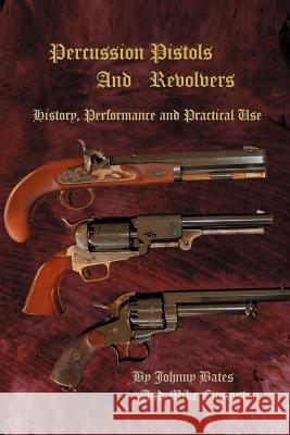 Percussion Pistols and Revolvers: History, Performance and Practical Use Mike Cumpston Johnny Bates 9780595357963