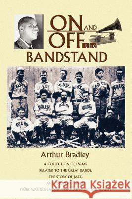 On and Off the Bandstand : A Collection of Essays Related to the Great Bands, the Story of Jazz, and the Years When There Was Non-Vocal Popular M Arthur Bradley 9780595359073