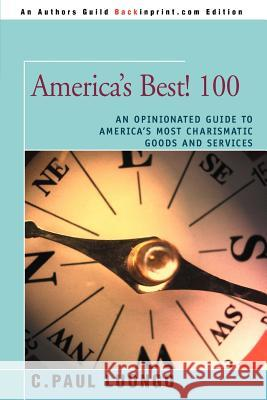 America's Best! 100: An Opinionated Guide to America's Most Charismatic Goods and Services C. Paul Luongo 9780595361304