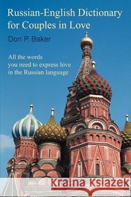 Russian-English Dictionary for Couples in Love : All the words you need to express love in the Russian language Don P. Baker 9780595361359
