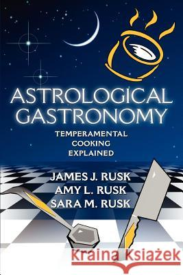 Astrological Gastronomy: Temperamental Cooking Explained James J. Rusk Amy L. Rusk Sara M. Rusk 9780595361533