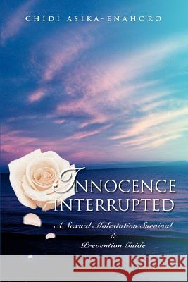 Innocence Interrupted: A Sexual Molestation Survival & Prevention Guide Chidi Asika-Enahoro 9780595362240 iUniverse