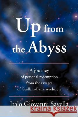 Up from the Abyss: A Journey of Personal Redemption from the Ravages of Guillain-Barre Syndrome Italo Giovanni Savella 9780595363025