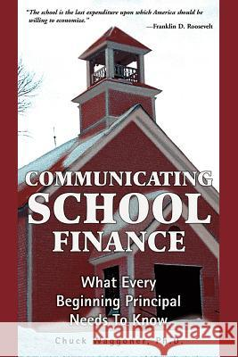 Communicating School Finance: What Every Beginning Principal Needs to Know Chuck Waggoner 9780595363933