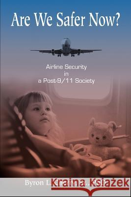 Are We Safer Now? : Airline Security in a Post-9/11 Society Byron L. Cherry 9780595363988
