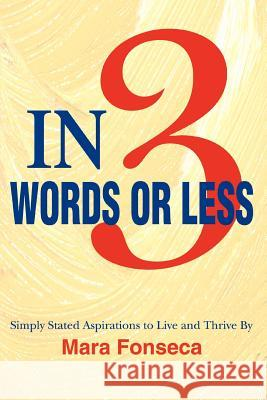 In 3 Words or Less: Simply Stated Aspirations to Live and Thrive by Mara Fonseca 9780595364060 iUniverse