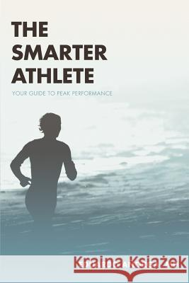 The Smarter Athlete : Your Guide to Peak Performance Eduardo Anorg 9780595364350