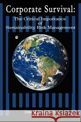 Corporate Survival: The Critical Importance of Sustainability Risk Management Dan R. Anderson 9780595364602