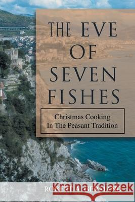 The Eve of Seven Fishes: Christmas Cooking in the Peasant Tradition Robert A. Germano 9780595365104
