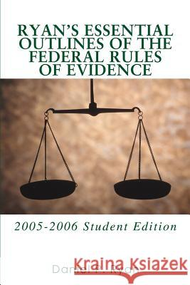 Ryan's Essential Outlines of the Federal Rules of Evidence: 2005-2006 Student Edition Daniel P. Ryan 9780595365548