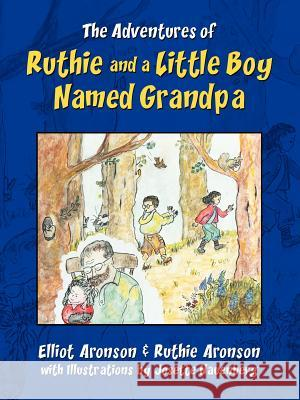 The Adventures of Ruthie and a Little Boy Named Grandpa Elliot Aronson Ruth Aronson 9780595366569