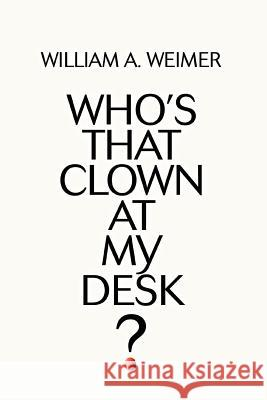 Who's That Clown at My Desk? William A. Weimer 9780595368686