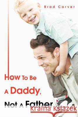 How To Be A Daddy, Not A Father Brad Carver 9780595369294