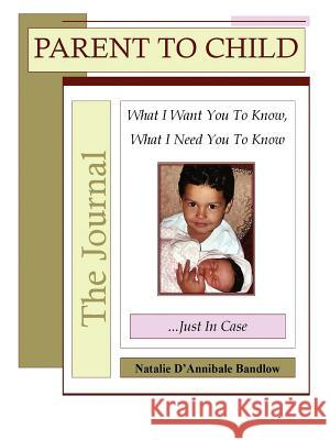 Parent to Child?the Journal: What I Want You to Know, What I Need You to Know...Just in Case Natalie D'Annibale Bandlow 9780595370665
