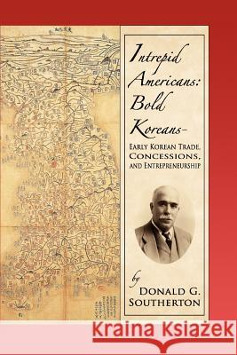 Intrepid Americans: Bold Koreans--Early Korean Trade, Concessions, and Entrepreneurship Donald G. Southerton 9780595370689