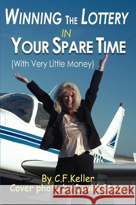 Winning The Lottery In Your Spare Time : (With Very Little Money) C. F. Keller 9780595371280