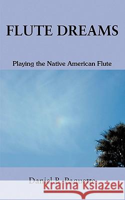 Flute Dreams : Playing the Native American Flute Daniel B. Paquette 9780595371310