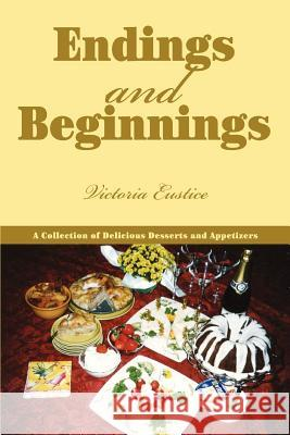 Endings and Beginnings: A Collection of Delicious Desserts and Appetizers Victoria Eustice 9780595371518