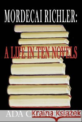 Mordecai Richler: A Life in Ten Novels Ada Craniford 9780595372089