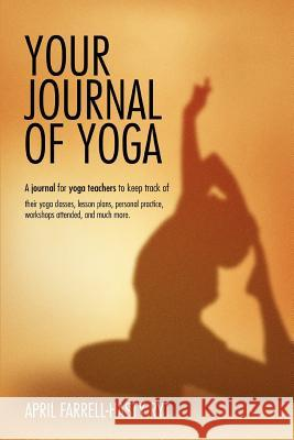 Your Journal of Yoga: A Journal for Yoga Teachers to Keep Track of Their Yoga Classes, Lesson Plans, Personal Practice, Workshops Attended, April Farrell-Hasty 9780595372829