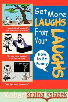 Get More Laughs from Your Laughs : How to Be Funny Robert W. Klamm 9780595373734