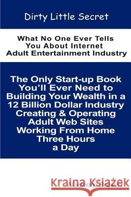 Dirty Little Secret: What No One Ever Tells You about Internet Adult Entertainment Industry Nadeem Brown 9780595374212