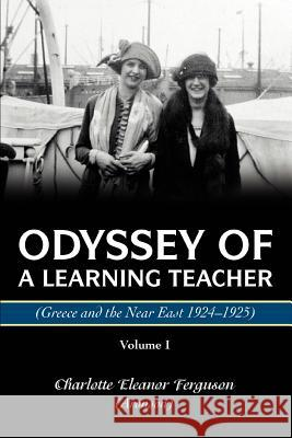 Odyssey Of A Learning Teacher (Greece and the Near East 1924-1925) : Volume I Charlotte Eleanor Ferguso 9780595374762
