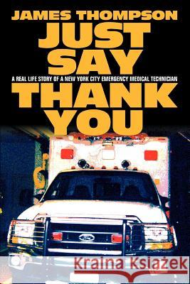 Just Say Thank You: A Real Life Story of a New York City Emergency Medical Technician James Thompson 9780595375196