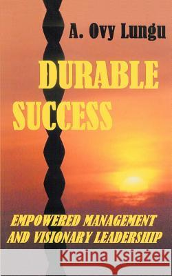 Durable Success : Empowered Management and Visionary Leadership A. Ovy Lungu 9780595375400