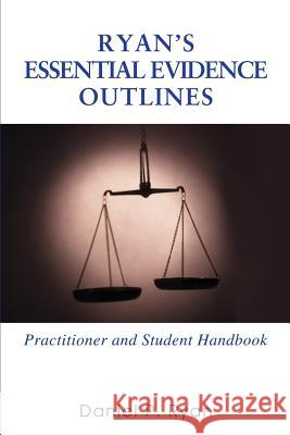 Ryan's Essential Evidence Outlines : Practitioner and Student Handbook Daniel P. Ryan 9780595375707