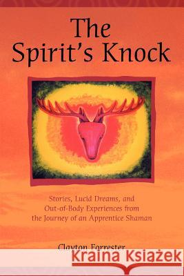 The Spirit's Knock : Stories, Lucid Dreams, and Out-of-Body Experiences from the Journey of an Apprentice Shaman Clayton Forrester 9780595376001