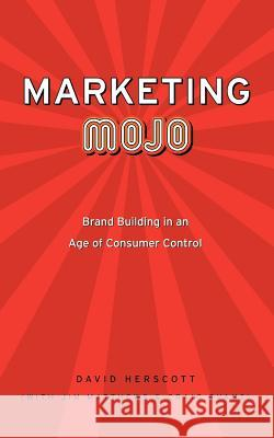 Marketing Mojo : Brand Building in an Age of Consumer Control David Herscott 9780595376421