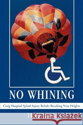 No Whining: Craig Hospital Spinal Injury Rehab: Reaching New Heights Herb Tabak 9780595378142