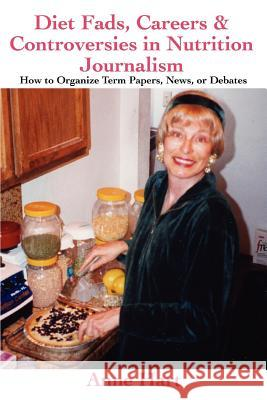 Diet Fads, Careers and Controversies in Nutrition Journalism : How to Organize Term Papers, News, or Debates Anne Hart 9780595378234