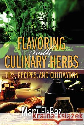 Flavoring with Culinary Herbs : Tips, Recipes, and Cultivation Mary El-Baz 9780595379361
