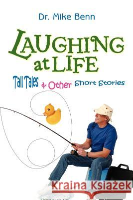 Laughing at Life: Tall Tales & Other Short Stories Mike Benn 9780595379408
