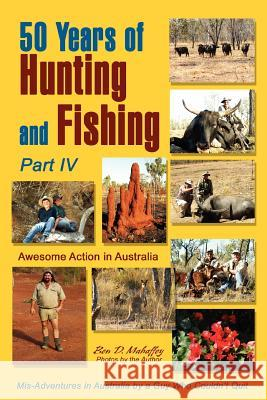50 Years of Hunting and Fishing: Awesome Action in Australia Ben D. Mahaffey 9780595379880