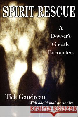 Spirit Rescue: A Dowser's Ghostly Encounters Tick Gaudreau Dave Darrow 9780595380121