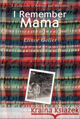 I Remember Mama: A Collection of Recipes and Memories Elinor Geller 9780595380602