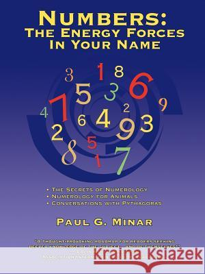 Numbers : The Energy Forces In Your Name: Featuring New Millennium Conversations With Pythagoras (1980 to 2006) Also Numerology for Animals Paul G. Minar 9780595380701