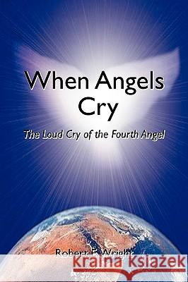 When Angels Cry : The Loud Cry of the Fourth Angel Robert E. Wright 9780595381456