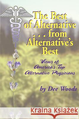The Best of Alternative...from Alternative's Best : Views of America's Top Alternative Physicians Dee Woods 9780595381623