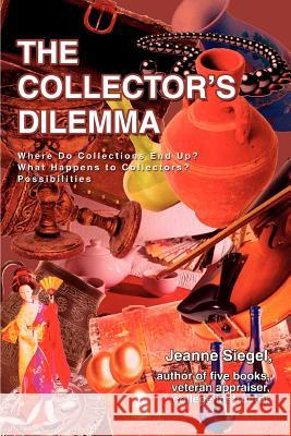 The Collector's Dilemma: Where Do Collections End Up? What Happens to Collectors? Possibilities Jeanne Siegel 9780595381845