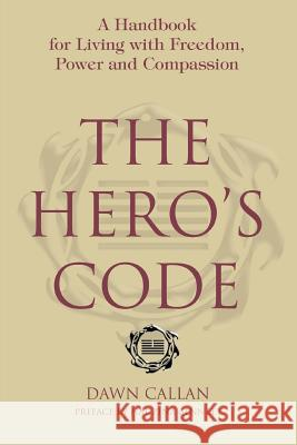 The Hero's Code: A Handbook for Living with Freedom, Power and Compassion Dawn Callan 9780595381937