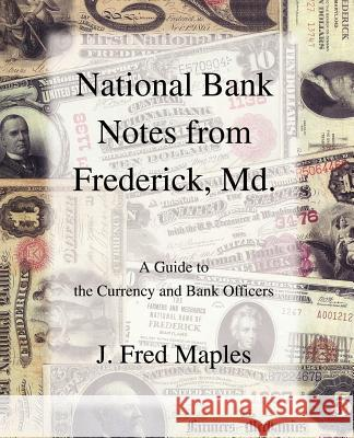 National Bank Notes from Frederick, MD.: A Guide to the Currency and Bank Officers J. Fred Maples 9780595382897