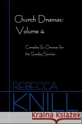 Church Dramas: Volume 4: Comedies & Dramas for the Sunday Service Rebecca A. Knill 9780595384303