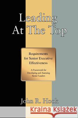 Leading at the Top : Requirements for Senior Executive Effectiveness John R. Hook 9780595384396