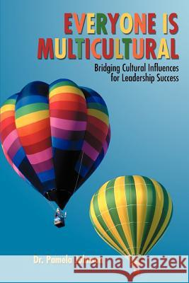 Everyone Is Multicultural: Bridging Cultural Influences for Leadership Success Dr Pamela Johnson 9780595385188